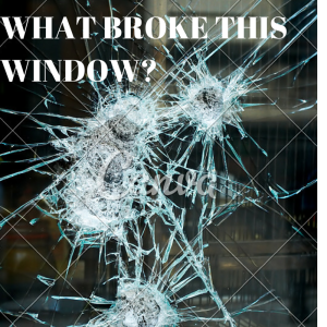 WHAT BROKE THIS WINDOW-